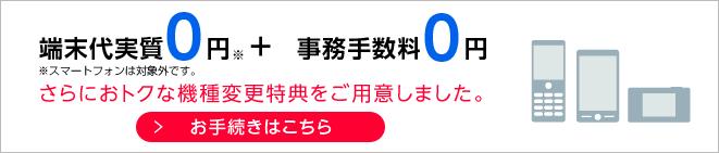 端末代実質0円+事務手数料0円 さらにおトクな機種変更特典をご用意しました。 お手続きはこちら